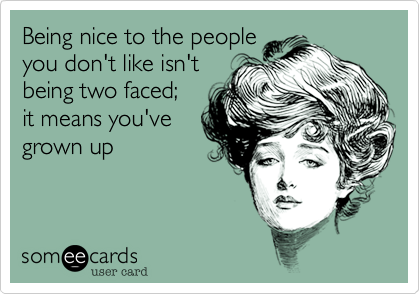 Being nice to the peopleyou don't like isn'tbeing two faced;it means you'vegrown up