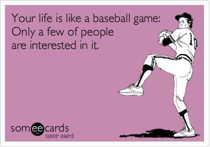 Your life is like a baseball game:Only a few of peopleare interested in it.