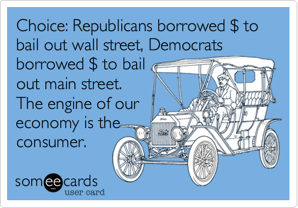Choice: Republicans borrowed $ to bail out wall street, Democratsborrowed $ to bailout main street.The engine of oureconomy is theconsumer.
