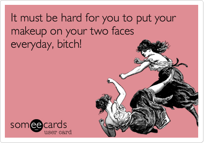 It must be hard for you to put your makeup on your two faces  everyday, bitch!