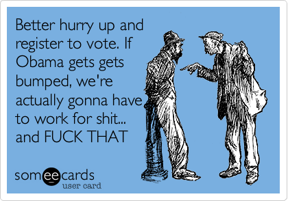 Better hurry up andregister to vote. IfObama gets getsbumped, we'reactually gonna haveto work for shit...and FUCK THAT