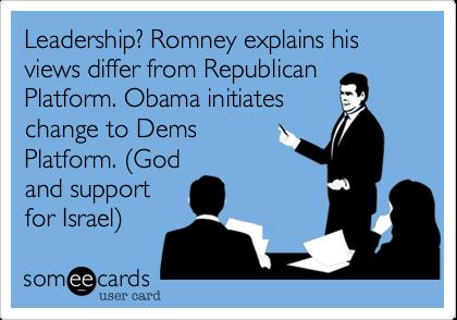 Leadership? Romney explains his views differ from RepublicanPlatform. Obama initiateschange to DemsPlatform. (Godand supportfor Israel)