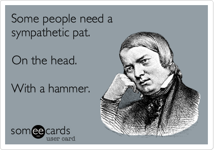 Some people need a sympathetic pat.         On the head.    With a hammer.
