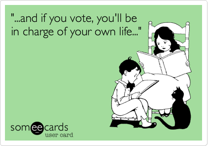 """""""...and if you vote, you'll bein charge of your own life..."""""""
