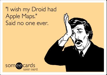 """""""I wish my Droid hadApple Maps.""""Said no one ever."""