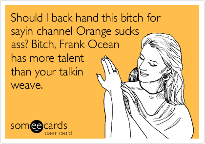 Should I back hand this bitch for sayin channel Orange sucks