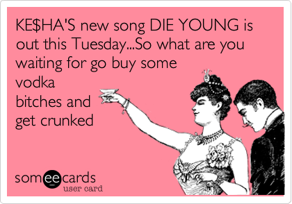 KE$HA'S new song DIE YOUNG is out this Tuesday...So what are you waiting for go buy somevodkabitches andget crunked