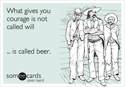 What gives youcourage is notcalled will... is called beer.