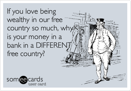 If you love beingwealthy in our freecountry so much, whyis your money in abank in a DIFFERENTfree country?