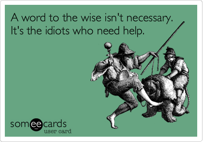 A word to the wise isn't necessary. It's the idiots who need help.