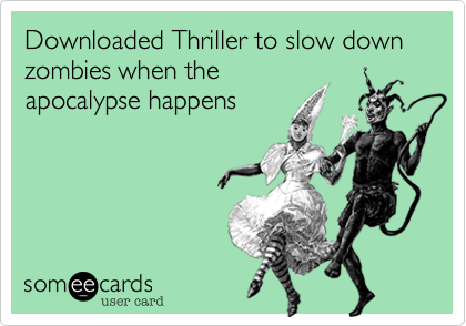 Downloaded Thriller to slow down zombies when theapocalypse happens
