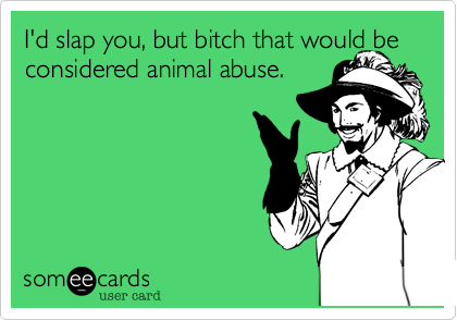 I'd slap you, but bitch that would be considered animal abuse.