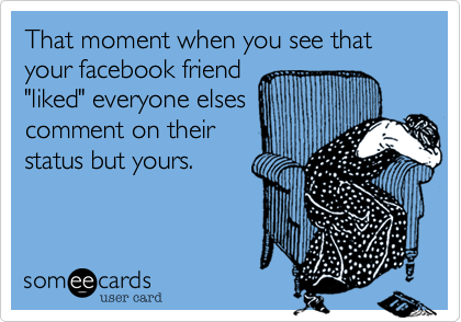 """That moment when you see that your facebook friend""""liked"""" everyone elsescomment on theirstatus but yours."""