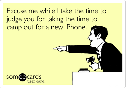 Excuse me while I take the time to judge you for taking the time to camp out for a new iPhone.