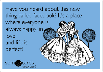 Have you heard about this new thing called facebook? It's a place where everyone isalways happy, inlove,and life isperfect!
