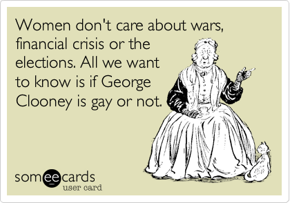 Women don't care about wars, financial crisis or theelections. All we wantto know is if GeorgeClooney is gay or not.