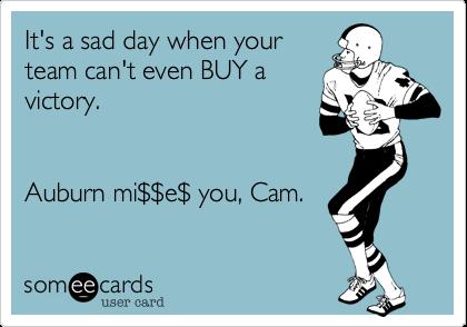 It's a sad day when yourteam can't even BUY avictory.Auburn mi$$e$ you, Cam.