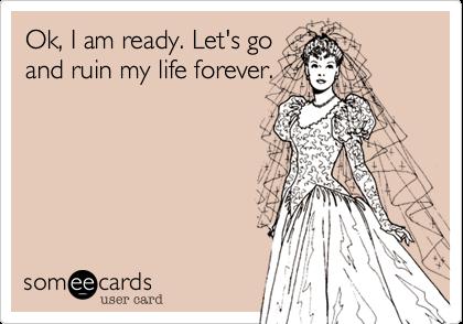 Ok, I am ready. Let's goand ruin my life forever.