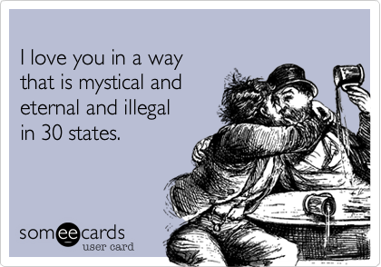 I love you in a way that is mystical and eternal and illegal in 30 states.