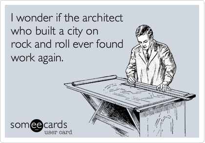 I wonder if the architectwho built a city onrock and roll ever foundwork again.