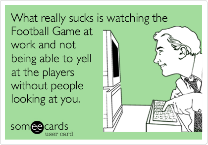 What really sucks is watching theFootball Game atwork and notbeing able to yellat the playerswithout peoplelooking at you.