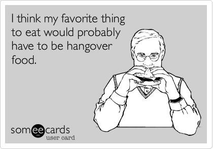 I think my favorite thing to eat would probablyhave to be hangoverfood.