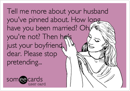 Tell me more about your husband you've pinned about. How longhave you been married? Oh,you're not? Then he'sjust your boyfriend,dear. Please stoppretending...