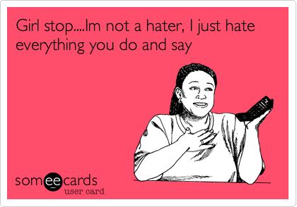 Girl stop....Im not a hater, I just hate everything you do and say