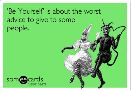 'Be Yourself' is about the worst advice to give to somepeople.