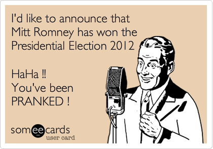 I'd like to announce that Mitt Romney has won thePresidential Election 2012HaHa !!You've been PRANKED !