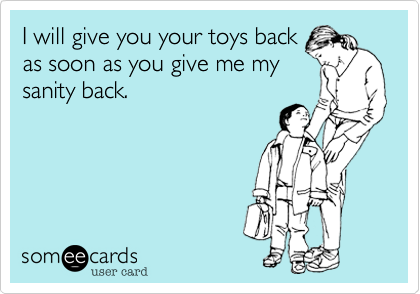 I will give you your toys backas soon as you give me mysanity back.
