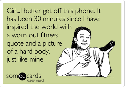 Girl...I better get off this phone. It has been 30 minutes since I have inspired the world witha worn out fitnessquote and a pictureof a hard body,just like mine.