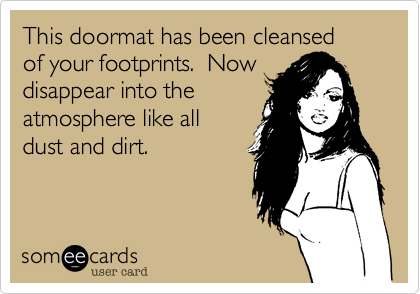 This doormat has been cleansedof your footprints.  Nowdisappear into theatmosphere like alldust and dirt.