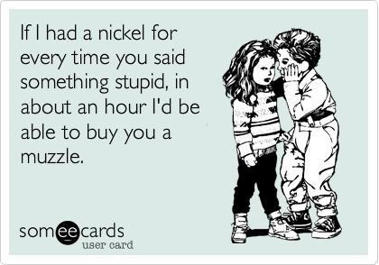 If I had a nickel for every time you said something stupid, in about an hour I'd be able to buy you amuzzle.