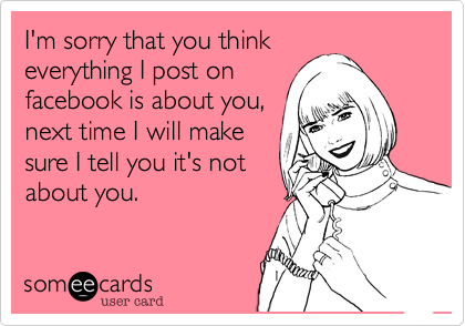 I'm sorry that you thinkeverything I post onfacebook is about you,next time I will makesure I tell you it's notabout you.