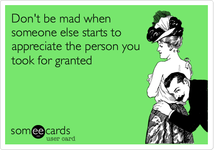 Don't be mad whensomeone else starts toappreciate the person youtook for granted