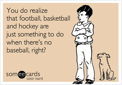 You do realizethat football, basketball and hockey arejust something to dowhen there's nobaseball, right?