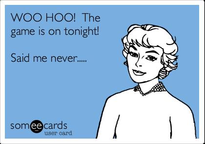 WOO HOO!  Thegame is on tonight!Said me never.....