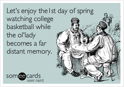 Let's enjoy the1st day of springwatching collegebasketball whilethe ol'ladybecomes a fardistant memory.