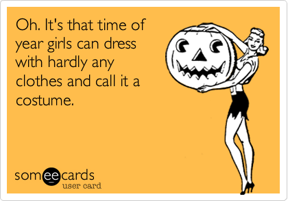 Oh. It's that time ofyear girls can dresswith hardly anyclothes and call it acostume.
