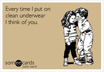 Every time I put on clean underwearI think of you.