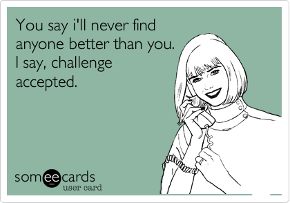 You say i'll never findanyone better than you.I say, challengeaccepted.