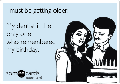 I must be getting older.My dentist it theonly onewho rememberedmy birthday.