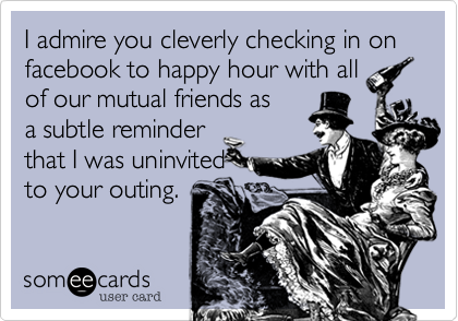 I admire you cleverly checking in on facebook to happy hour with allof our mutual friends as a subtle reminder that I was uninvited to your outing.