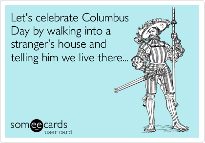 Let's celebrate ColumbusDay by walking into astranger's house andtelling him we live there...