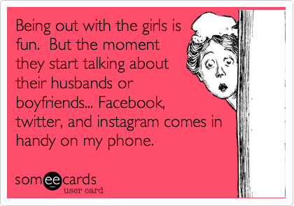 Being out with the girls isfun.  But the momentthey start talking abouttheir husbands orboyfriends... Facebook,twitter, and instagram comes inhandy on my phone.