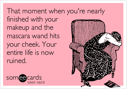 That moment when you're nearly finished with yourmakeup and themascara wand hitsyour cheek. Yourentire life is nowruined.