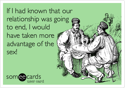 If I had known that ourrelationship was goingto end, I wouldhave taken moreadvantage of thesex!
