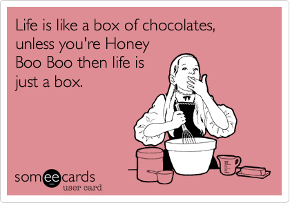 Life is like a box of chocolates, unless you're HoneyBoo Boo then life isjust a box.