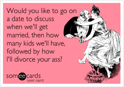 Would you like to go ona date to discusswhen we'll getmarried, then howmany kids we'll have,followed by howI'll divorce your ass?